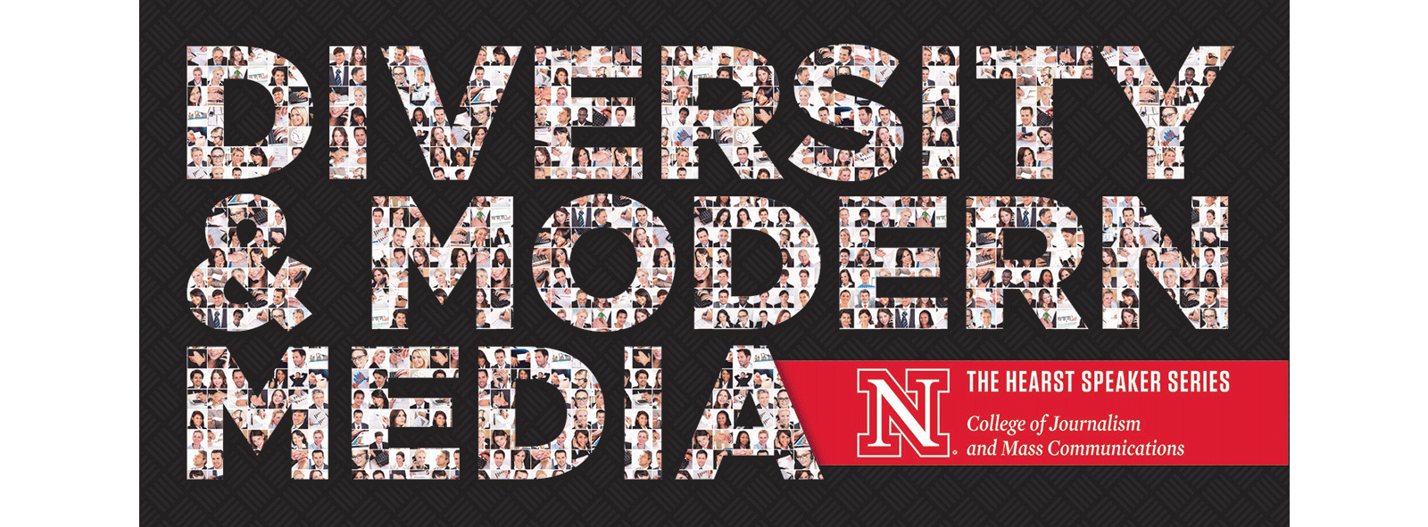 Diversity Series Graphic University of Nebraska–Lincoln College of Journalism and Mass Communications Presents: Diversity and Modern Media. Fine Print: The Hearst Speaker Series, College of Journalism and Mass Communications.